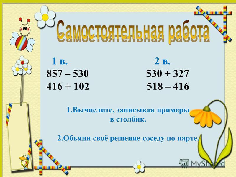 1 в. 2 в. 857 – 530 530 + 327 416 + 102 518 – 416 1.Вычислите, записывая примеры в столбик. 2. Объяни своё решение соседу по парте.