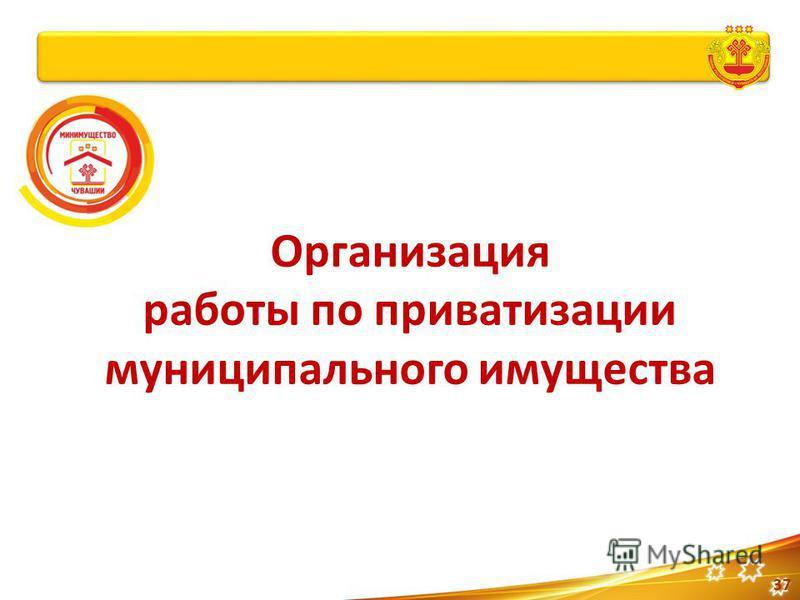Организация работы по приватизации муниципального имущества 37
