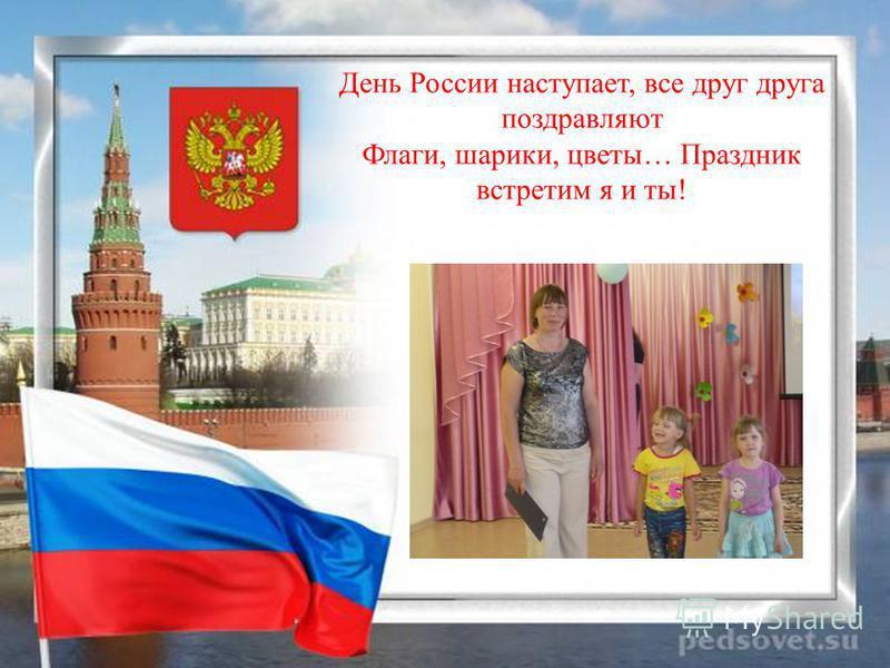 День России наступает, все друг друга поздравляют Флаги, шарики, цветы… Праздник встретим я и ты!