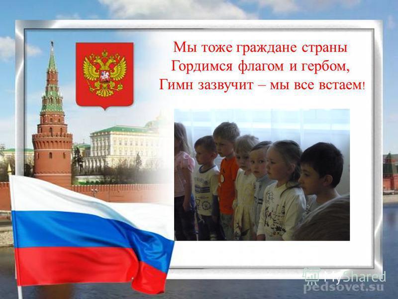 Мы тоже граждане страны Гордимся флагом и гербом, Гимн зазвучит – мы все встаем !