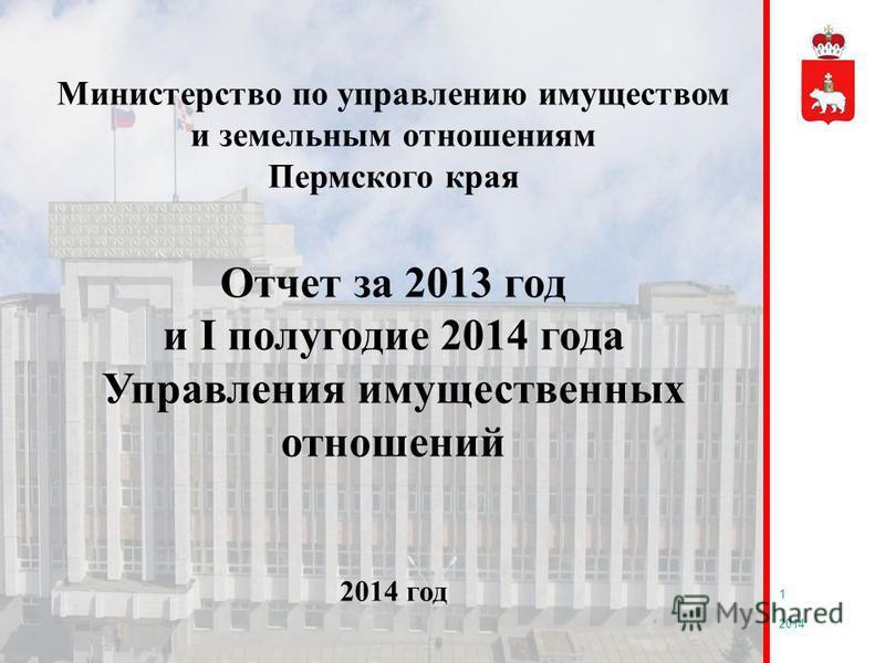 1 Министерство по управлению имуществом и земельным отношениям Пермского края Отчет за 2013 год и I полугодие 2014 года Управления имущественных отношений 2014 год 2014
