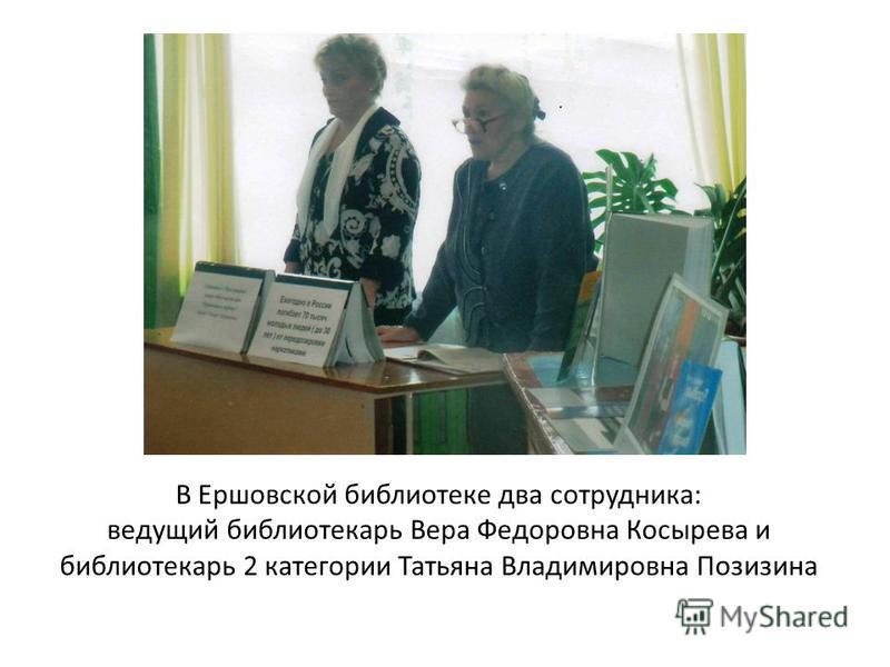В Ершовской библиотеке два сотрудника: ведущий библиотекарь Вера Федоровна Косырева и библиотекарь 2 категории Татьяна Владимировна Позизина