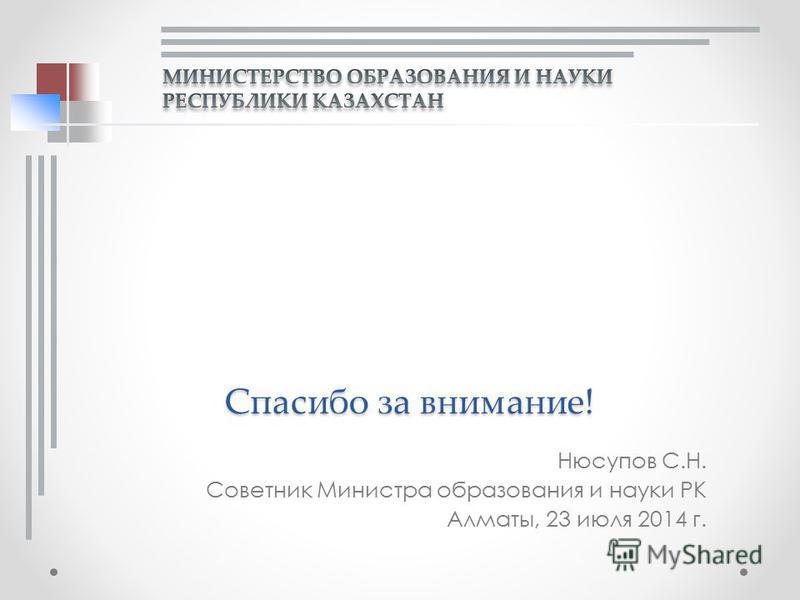 Нюсупов С.Н. Советник Министра образования и науки РК Алматы, 23 июля 2014 г. Спасибо за внимание!