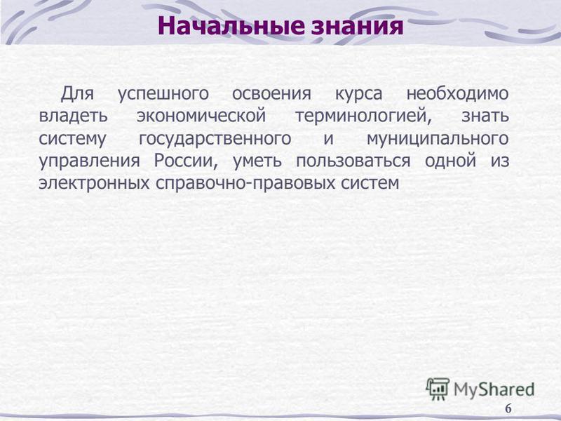 6 Начальные знания Для успешного освоения курса необходимо владеть экономической терминологией, знать систему государственного и муниципального управления России, уметь пользоваться одной из электронных справочно-правовых систем