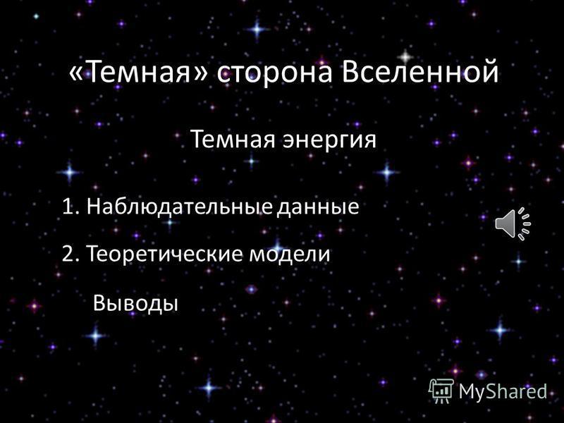 «Темная» сторона Вселенной Темная энергия 1. Наблюдательные данные 2. Теоретические модели Выводы