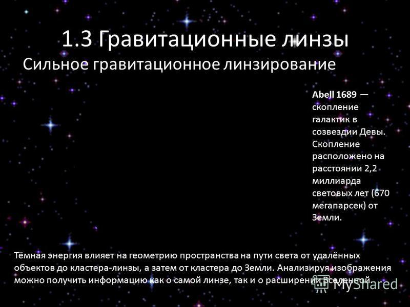 1.3 Гравитационные линзы Сильное гравитационное линзирование Abell 1689 скопление галактик в созвездии Девы. Скопление расположено на расстоянии 2,2 миллиарда световых лет (670 мегапарсек) от Земли. Тёмная энергия влияет на геометрию пространства на