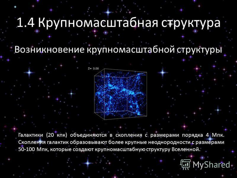 1.4 Крупномасштабная структура Возникновение крупномасштабной структуры Галактики (20 кпк) объединяются в скопления с размерами порядка 4 Мпк. Скопления галактик образовывают более крупные неоднородности с размерами 50-100 Мпк, которые создают крупно