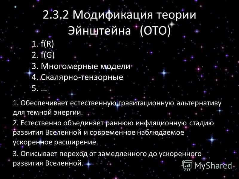 2.3.2 Модификация теории Эйнштейна (ОТО) 1. f(R) 2. f(G) 3. Многомерные модели 4. Скалярно-тензорные 5. … 1. Обеспечивает естественную гравитационную альтернативу для темной энергии. 2. Естественно объединяет раннюю инфляционную стадию развития Вселе