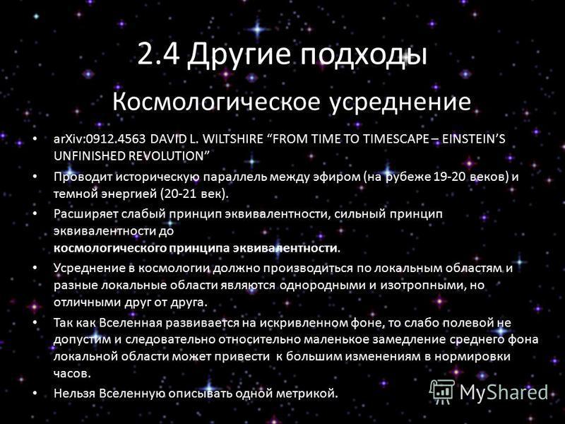 2.4 Другие подходы Космологическое усреднение arXiv:0912.4563 DAVID L. WILTSHIRE FROM TIME TO TIMESCAPE – EINSTEINS UNFINISHED REVOLUTION Проводит историческую параллель между эфиром (на рубеже 19-20 веков) и темной энергией (20-21 век). Расширяет сл