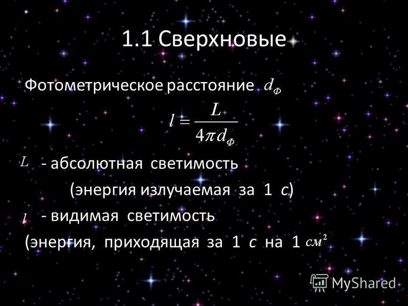 1.1 Сверхновые Фотометрическое расстояние - абсолютная светимость (энергия излучаемая за 1 с) - видимая светимость (энергия, приходящая за 1 с на 1