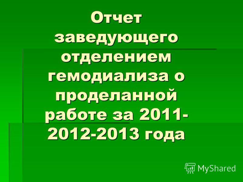 Отчет заведующего отделением гемодиализа о проделанной работе за 2011- 2012-2013 года Отчет заведующего отделением гемодиализа о проделанной работе за 2011- 2012-2013 года
