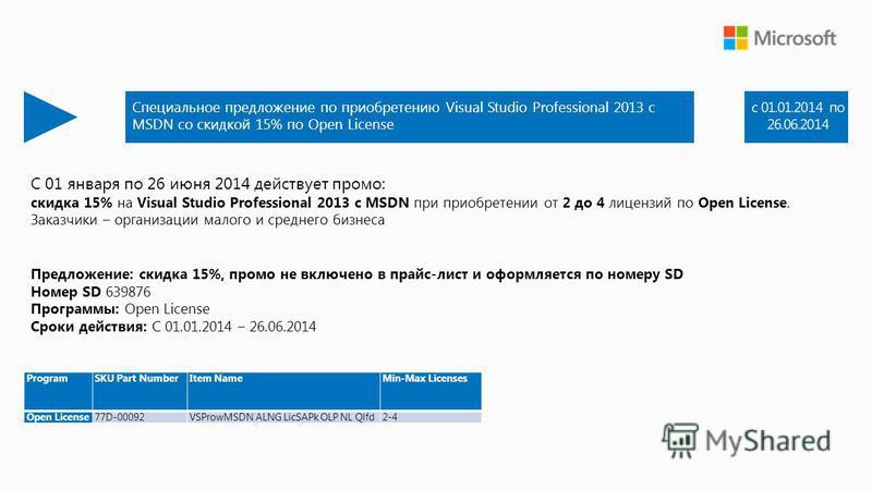 С 01 января по 26 июня 2014 действует промо: скидка 15% на Visual Studio Professional 2013 с MSDN при приобретении от 2 до 4 лицензий по Open License. Заказчики – организации малого и среднего бизнеса Предложение: скидка 15%, промо не включено в прай