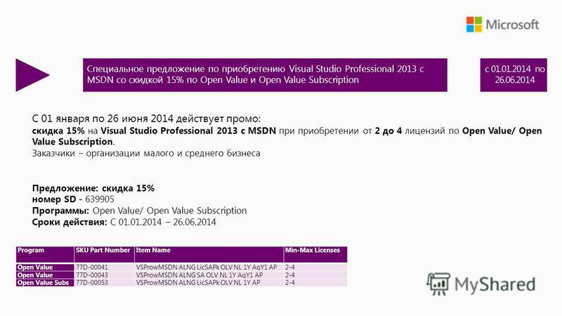 С 01 января по 26 июня 2014 действует промо: скидка 15% на Visual Studio Professional 2013 с MSDN при приобретении от 2 до 4 лицензий по Open Value/ Open Value Subscription. Заказчики – организации малого и среднего бизнеса Предложение: скидка 15% но