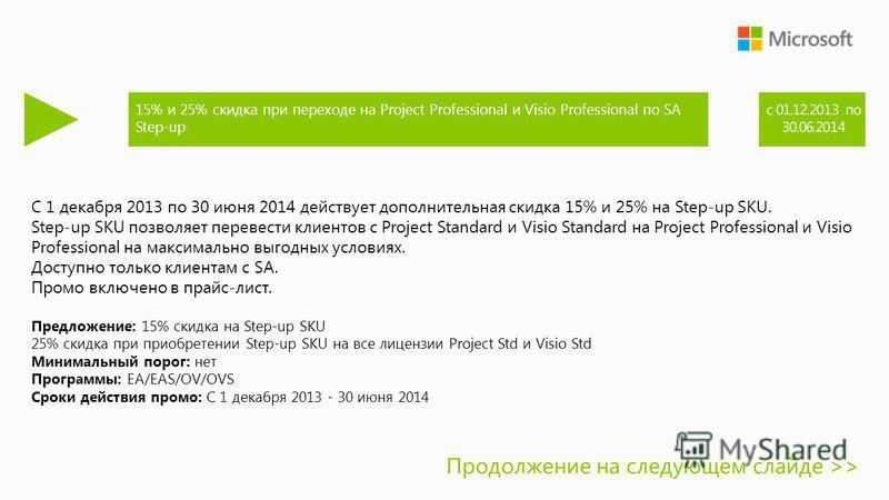 С 1 декабря 2013 по 30 июня 2014 действует дополнительная скидка 15% и 25% на Step-up SKU. Step-up SKU позволяет перевести клиентов с Project Standard и Visio Standard на Project Professional и Visio Professional на максимально выгодных условиях. Дос
