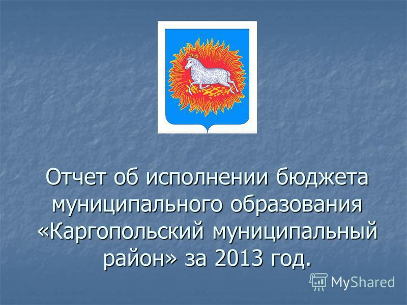 Отчет об исполнении бюджета муниципального образования «Каргопольский муниципальный район» за 2013 год.