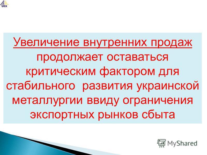 Увеличение внутренних продаж продолжает оставаться критическим фактором для стабильного развития украинской металлургии ввиду ограничения экспортных рынков сбыта