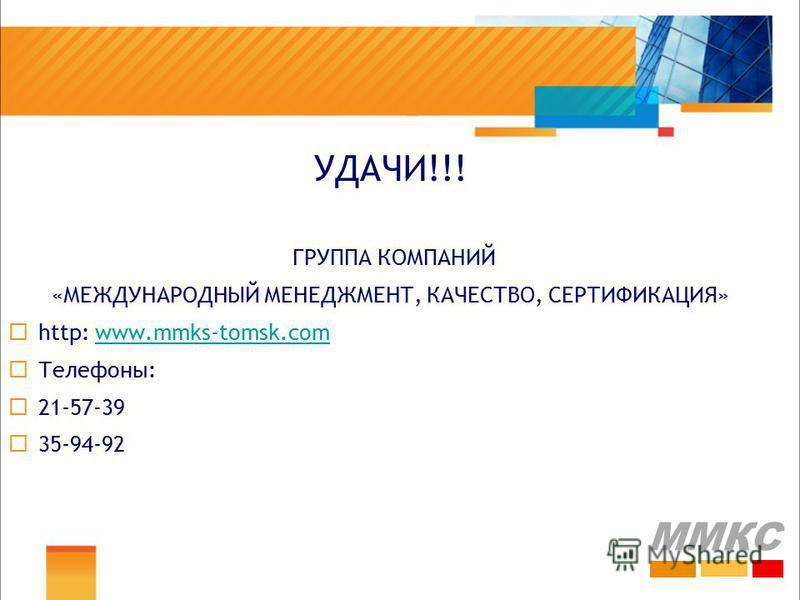 УДАЧИ!!! ГРУППА КОМПАНИЙ «МЕЖДУНАРОДНЫЙ МЕНЕДЖМЕНТ, КАЧЕСТВО, СЕРТИФИКАЦИЯ» http: www.mmks-tomsk.comwww.mmks-tomsk.com Телефоны: 21-57-39 35-94-92 ММКС