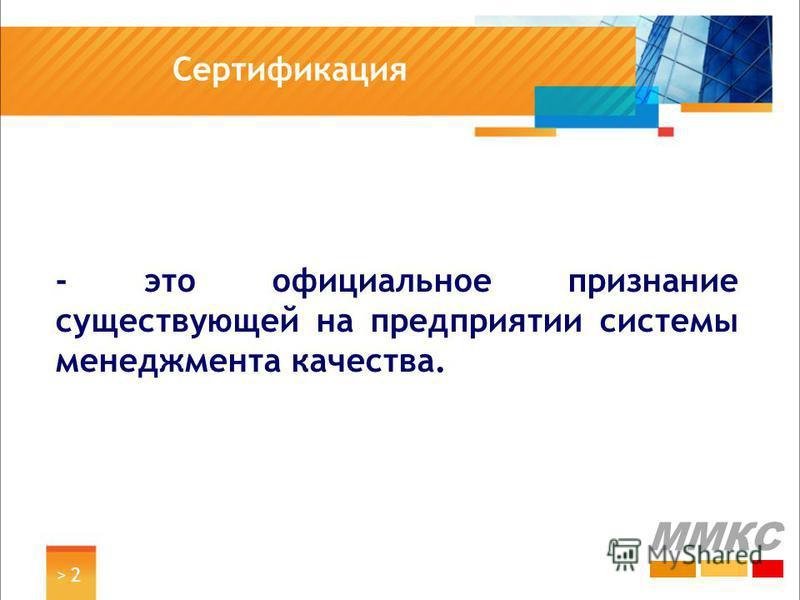 > 2> 2 Сертификация ММКС - это официальное признание существующей на предприятии системы менеджмента качества.