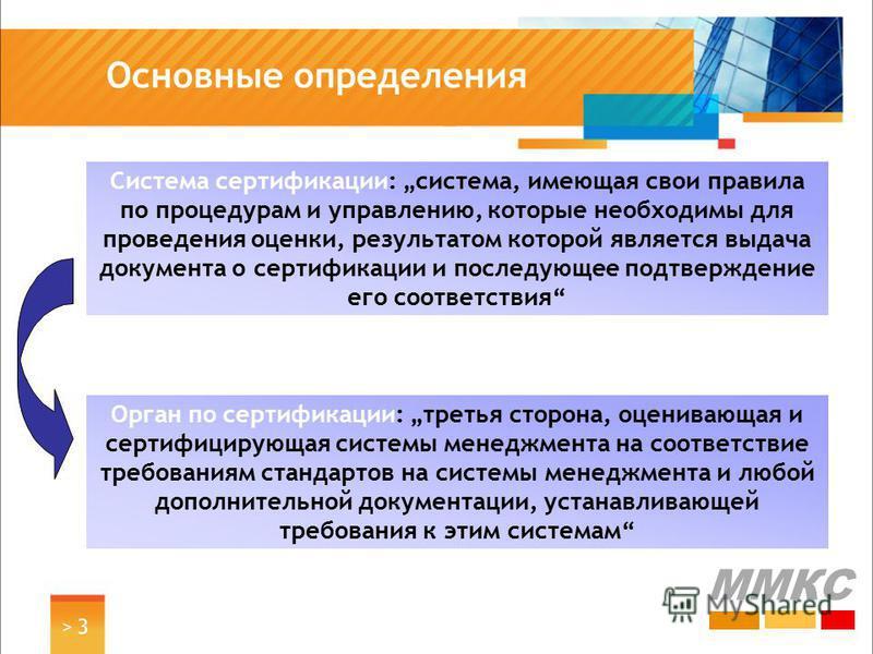 > 3> 3 Основные определения ММКС Система сертификации: система, имеющая свои правила по процедурам и управлению, которые необходимы для проведения оценки, результатом которой является выдача документа о сертификации и последующее подтверждение его со