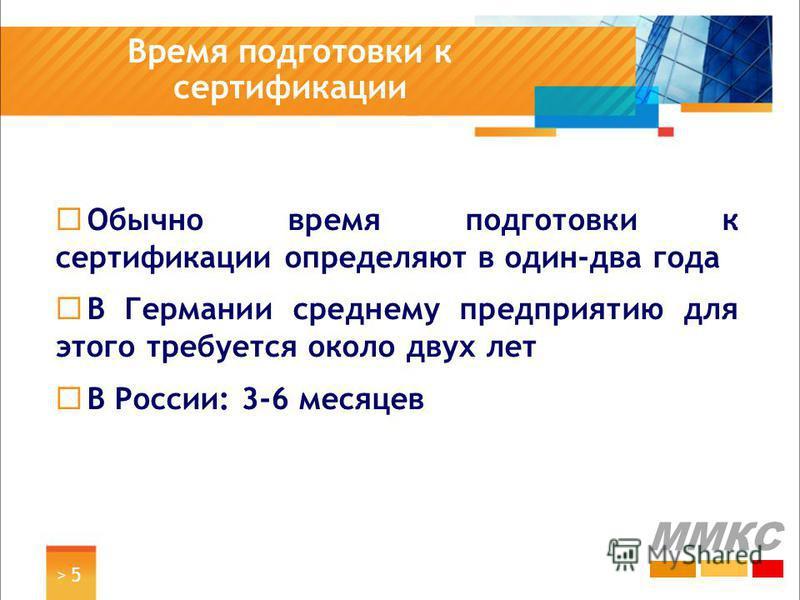 > 5> 5 Время подготовки к сертификации ММКС Обычно время подготовки к сертификации определяют в один-два года В Германии среднему предприятию для этого требуется около двух лет В России: 3-6 месяцев