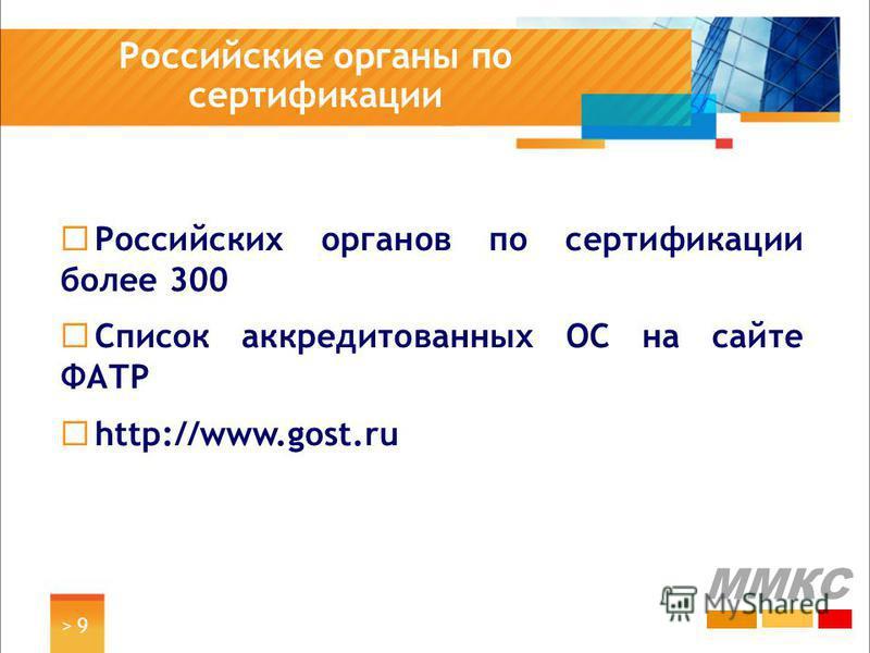 > 9> 9 Российские органы по сертификации ММКС Российских органов по сертификации более 300 Список аккредитованных ОС на сайте ФАТР http://www.gost.ru