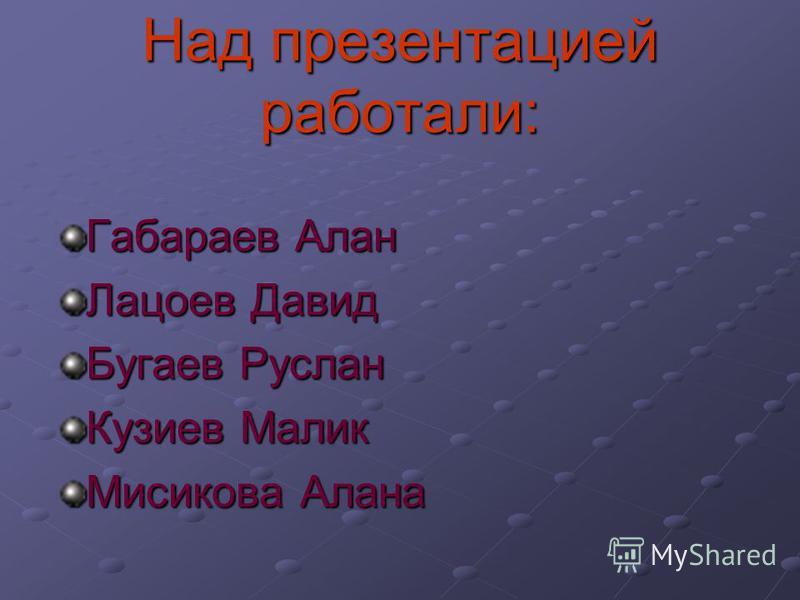 Над презентацией работали: Габараев Алан Лацоев Давид Бугаев Руслан Кузиев Малик Мисикова Алана