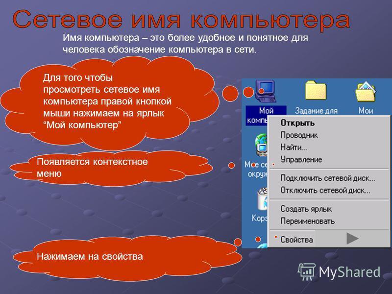 Имя компьютера – это более удобное и понятное для человека обозначение компьютера в сети. Для того чтобы просмотреть сетевое имя компьютера правой кнопкой мыши нажимаем на ярлык Мой компьютер Появляется контекстное меню Нажимаем на свойства