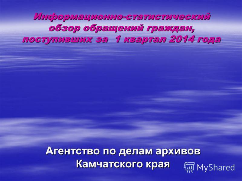 Информационно-статистический обзор обращений граждан, поступивших за 1 квартал 2014 года Агентство по делам архивов Камчатского края