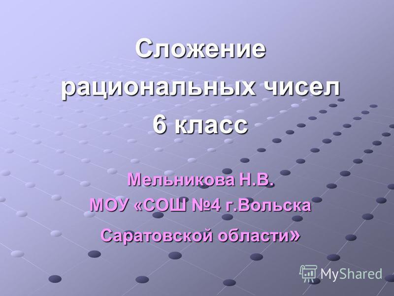 Сложение рациональных чисел 6 класс Мельникова Н.В. МОУ «СОШ 4 г.Вольска Саратовской области »