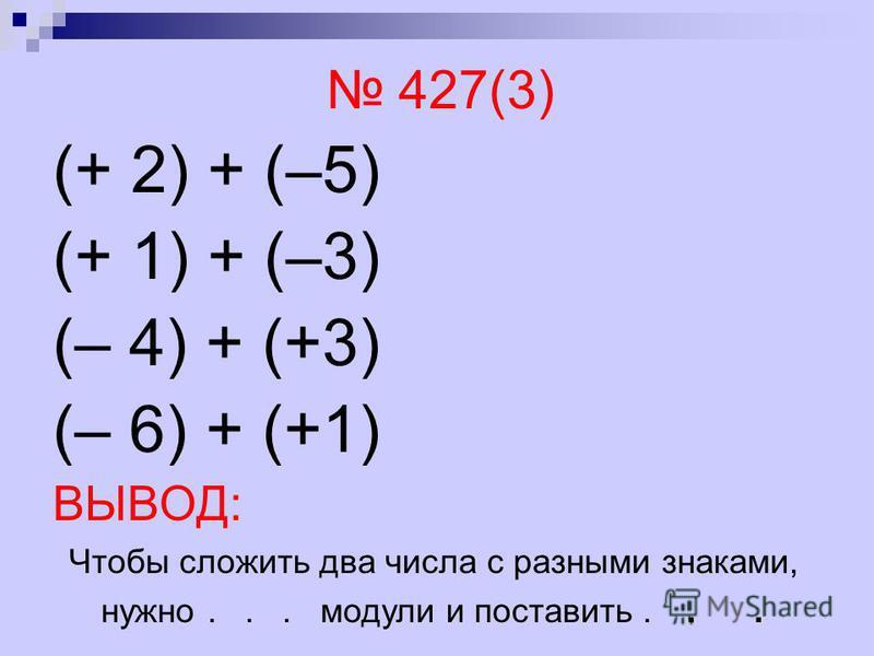 427(3) (+ 2) + (–5) (+ 1) + (–3) (– 4) + (+3) (– 6) + (+1) ВЫВОД: Чтобы сложить два числа с разными знаками, нужно... модули и поставить...