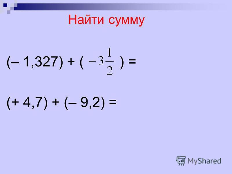 Найти сумму (– 1,327) + ( ) = (+ 4,7) + (– 9,2) =