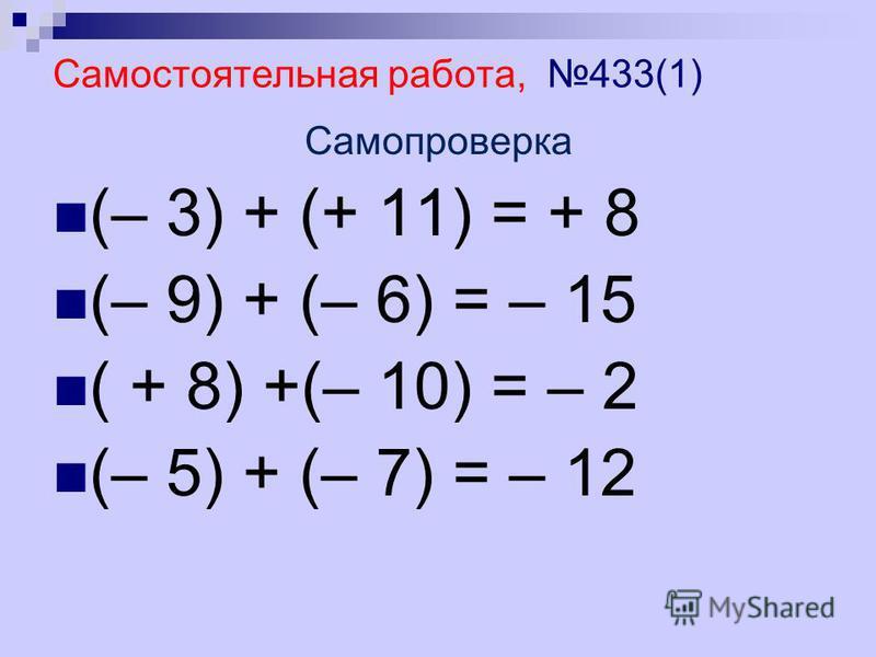 Самостоятельная работа, 433(1) Самопроверка (– 3) + (+ 11) = + 8 (– 9) + (– 6) = – 15 ( + 8) +(– 10) = – 2 (– 5) + (– 7) = – 12