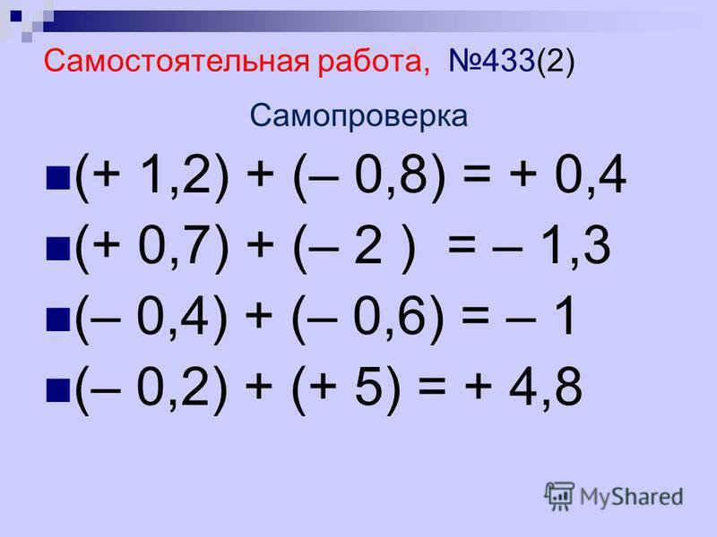 Самостоятельная работа, 433(2) Самопроверка (+ 1,2) + (– 0,8) = + 0,4 (+ 0,7) + (– 2 ) = – 1,3 (– 0,4) + (– 0,6) = – 1 (– 0,2) + (+ 5) = + 4,8