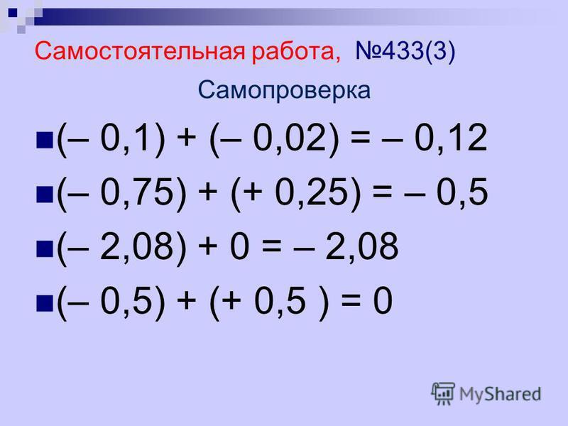 Самостоятельная работа, 433(3) Самопроверка (– 0,1) + (– 0,02) = – 0,12 (– 0,75) + (+ 0,25) = – 0,5 (– 2,08) + 0 = – 2,08 (– 0,5) + (+ 0,5 ) = 0