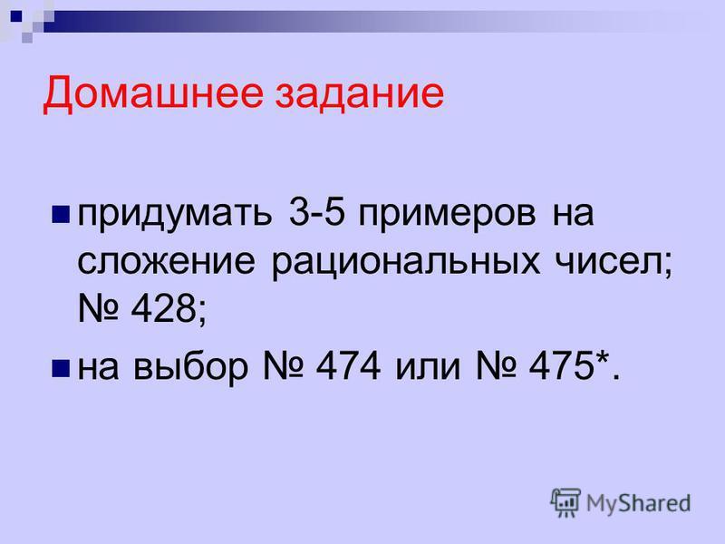 Домашнее задание придумать 3-5 примеров на сложение рациональных чисел; 428; на выбор 474 или 475*.
