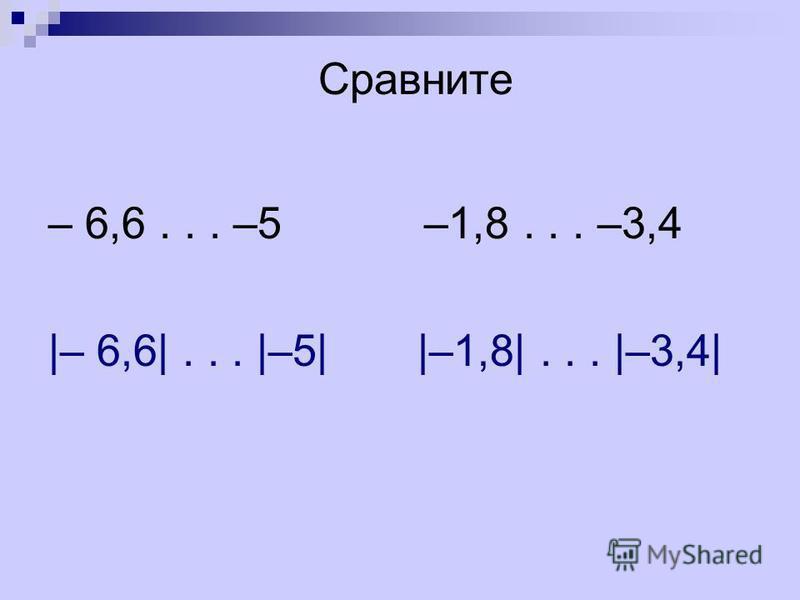 – 6,6... –5 –1,8... –3,4 |– 6,6|... |–5| |–1,8|... |–3,4| Сравните