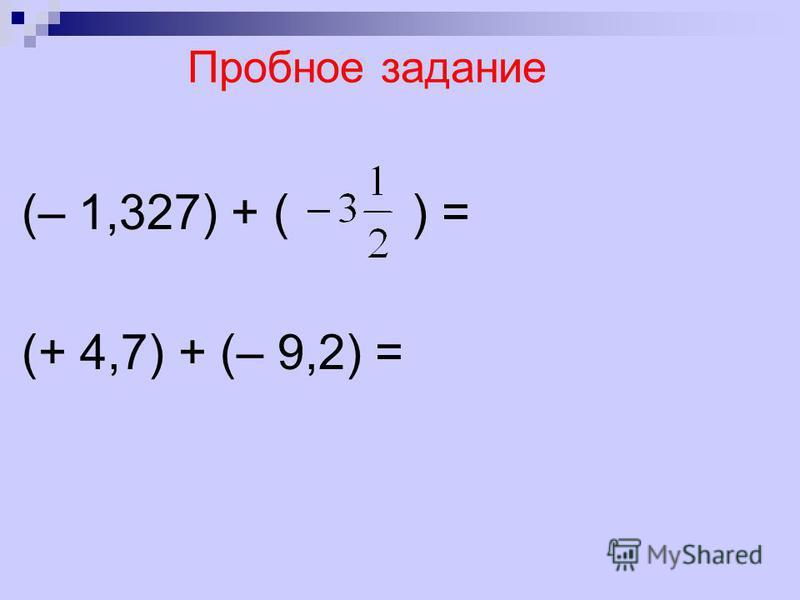 Пробное задание (– 1,327) + ( ) = (+ 4,7) + (– 9,2) =