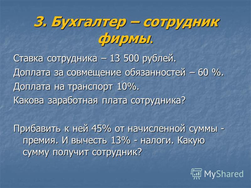 3. Бухгалтер – сотрудник фирмы. Ставка сотрудника – 13 500 рублей. Доплата за совмещение обязанностей – 60 %. Доплата на транспорт 10%. Какова заработная плата сотрудника? Прибавить к ней 45% от начисленной суммы - премия. И вычесть 13% - налоги. Как