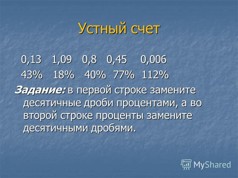 Устный счет 0,13 1,09 0,8 0,45 0,006 0,13 1,09 0,8 0,45 0,006 43% 18% 40% 77% 112% 43% 18% 40% 77% 112% Задание: в первой строке замените десятичные дроби процентами, а во второй строке проценты замените десятичными дробями.