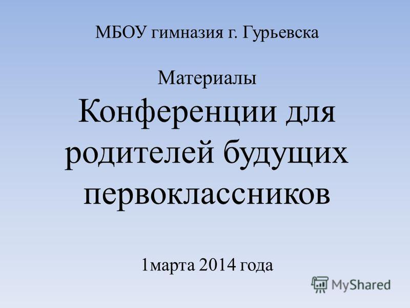 МБОУ гимназия г. Гурьевска Материалы Конференции для родителей будущих первоклассников 1 марта 2014 года