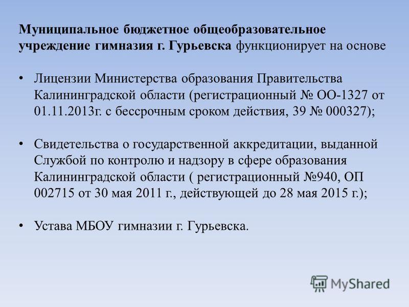 Муниципальное бюджетное общеобразовательное учреждение гимназия г. Гурьевска функционирует на основе Лицензии Министерства образования Правительства Калининградской области (регистрационный ОО-1327 от 01.11.2013 г. с бессрочным сроком действия, 39 00