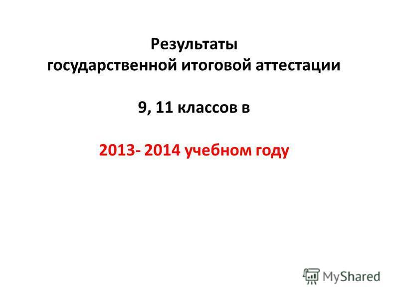 Результаты государственной итоговой аттестации 9, 11 классов в 2013- 2014 учебном году
