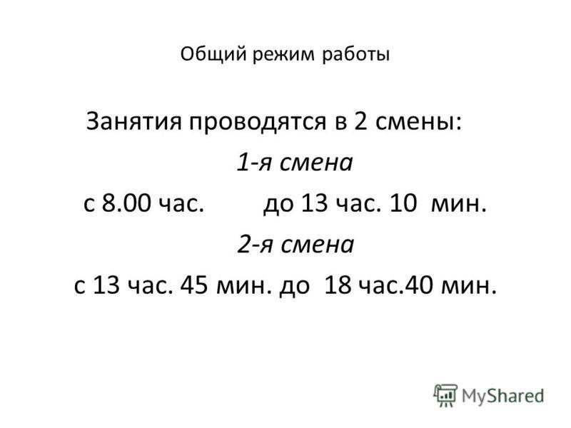 Общий режим работы Занятия проводятся в 2 смены: 1-я смена с 8.00 час. до 13 час. 10 мин. 2-я смена с 13 час. 45 мин. до 18 час.40 мин.