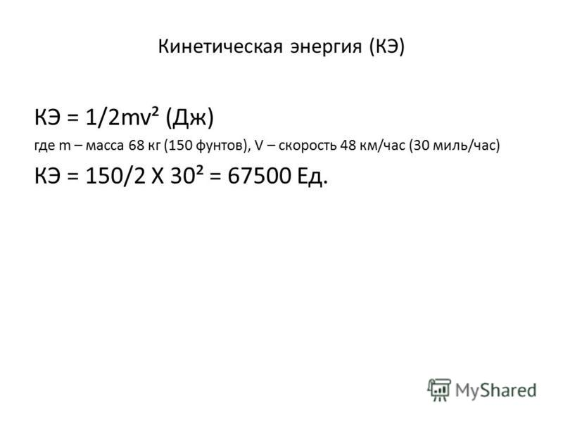 Кинетическая энергия (КЭ) КЭ = 1/2mv² (Дж) где m – масса 68 кг (150 фунтов), V – скорость 48 км/час (30 миль/час) КЭ = 150/2 X 30² = 67500 Ед.