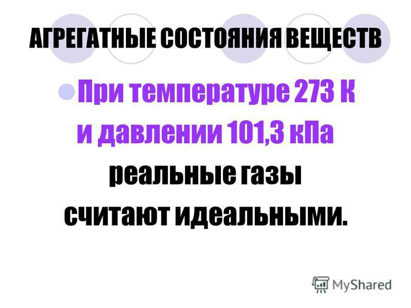 АГРЕГАТНЫЕ СОСТОЯНИЯ ВЕЩЕСТВ При температуре 273 К и давлении 101,3 к Па реальные газы считают идеальными.