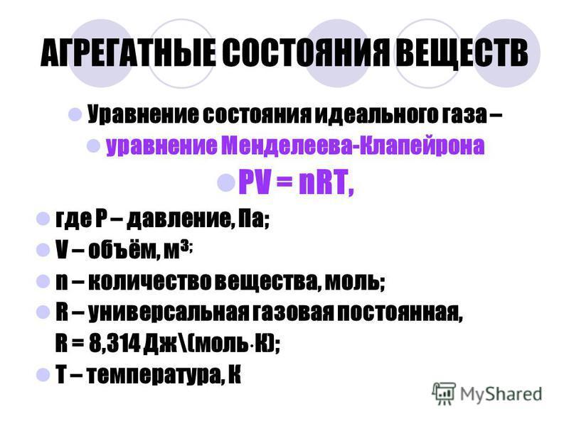 АГРЕГАТНЫЕ СОСТОЯНИЯ ВЕЩЕСТВ Уравнение состояния идеального газа – уравнение Менделеева-Клапейрона РV = nRT, где Р – давление, Па; V – объём, м 3; n – количество вещества, моль; R – универсальная газовая постоянная, R = 8,314 Дж\(моль К); Т – темпера