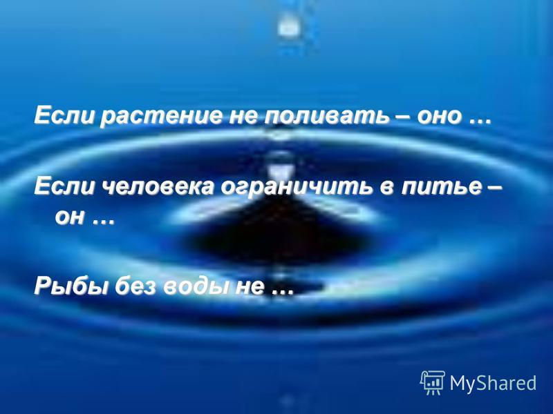 Если растение не поливать – оно … Если человека ограничить в питье – он … Рыбы без воды не …