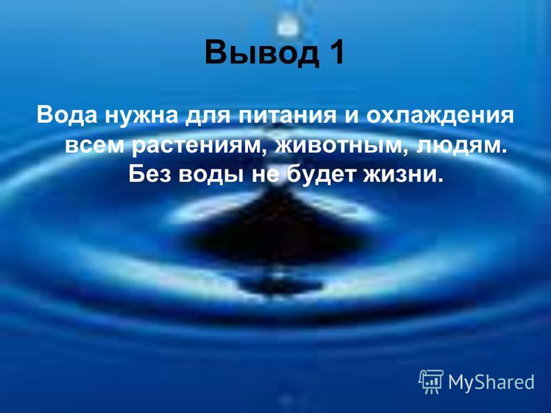Вывод 1 Вода нужна для питания и охлаждения всем растениям, животным, людям. Без воды не будет жизни.