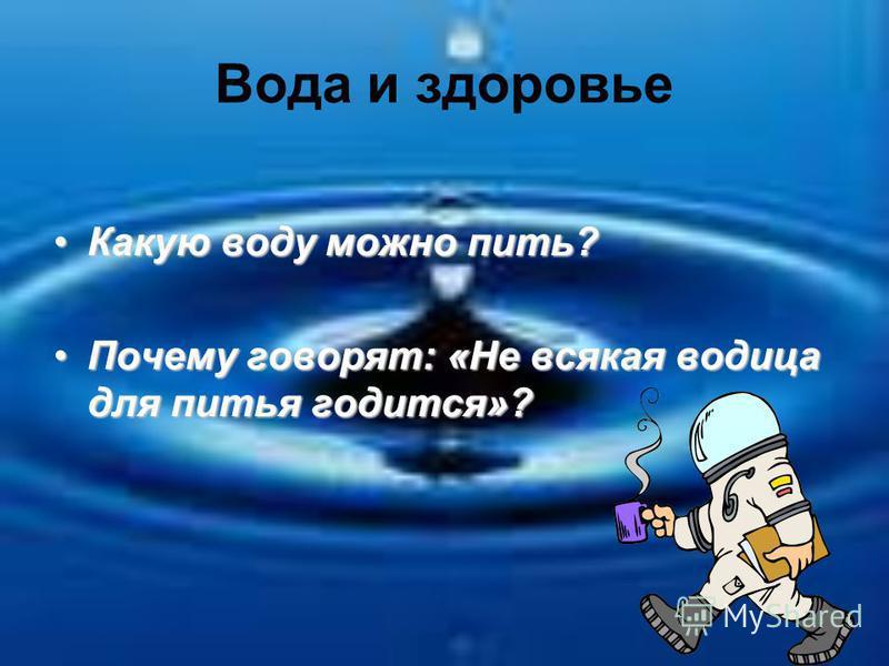 Вода и здоровье Какую воду можно пить?Какую воду можно пить? Почему говорят: «Не всякая водица для питья годится»?Почему говорят: «Не всякая водица для питья годится»?