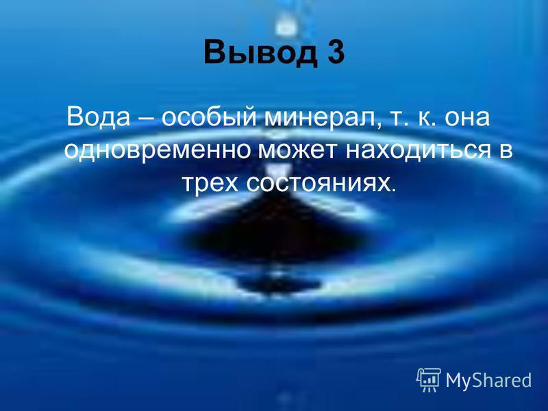 Вывод 3 Вода – особый минерал, т. к. она одновременно может находиться в трех состояниях.